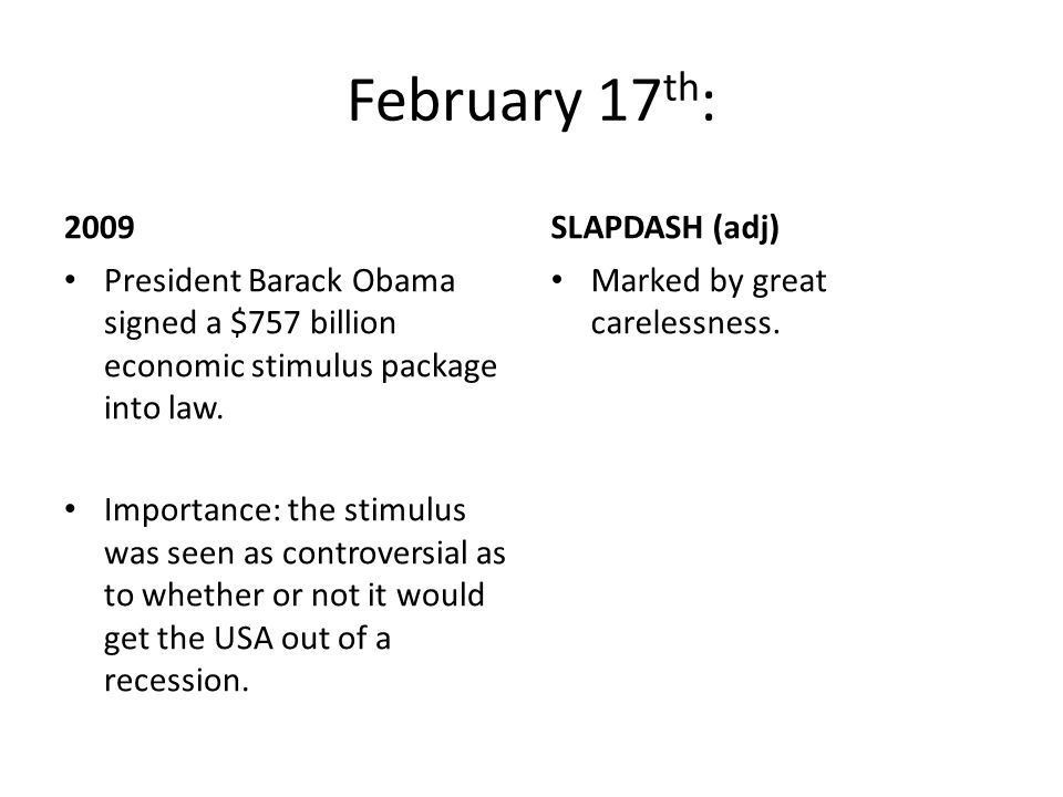 February 17 th : 2009 President Barack Obama signed a $757 billion economic stimulus package into law. Importance: the stimulus was seen as controvers