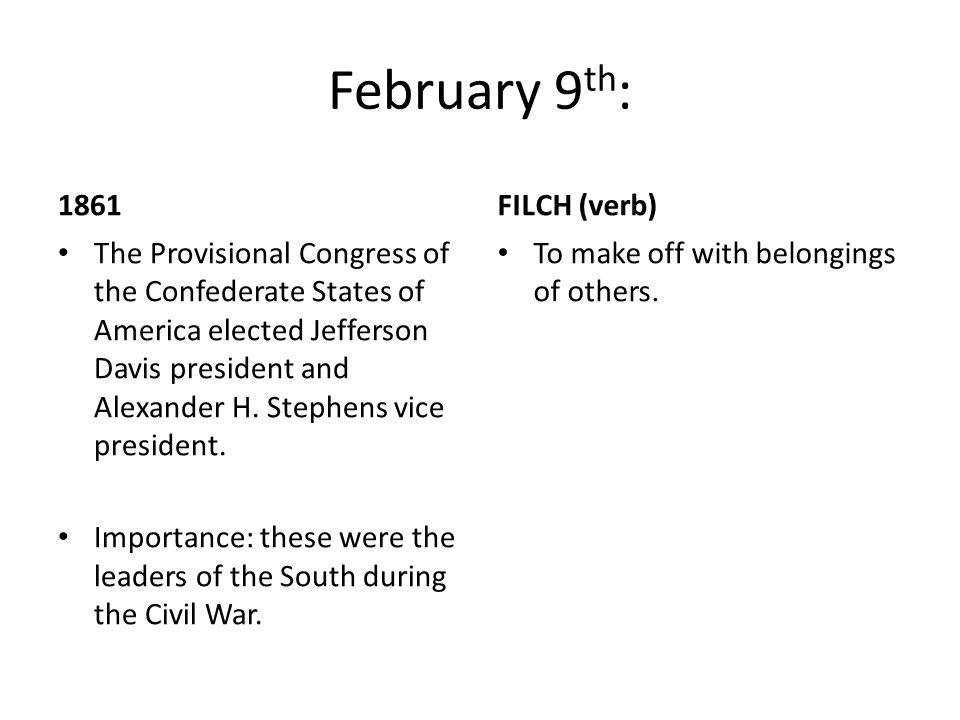 February 9 th : 1861 The Provisional Congress of the Confederate States of America elected Jefferson Davis president and Alexander H.