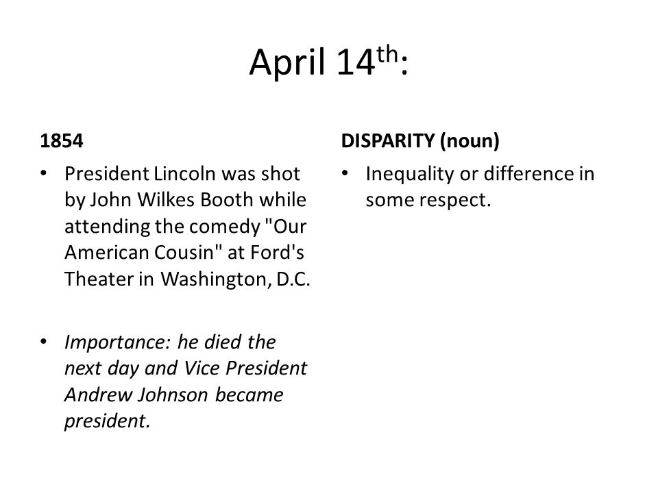 April 14 th : 1854 President Lincoln was shot by John Wilkes Booth while attending the comedy Our American Cousin at Ford s Theater in Washington, D.C.