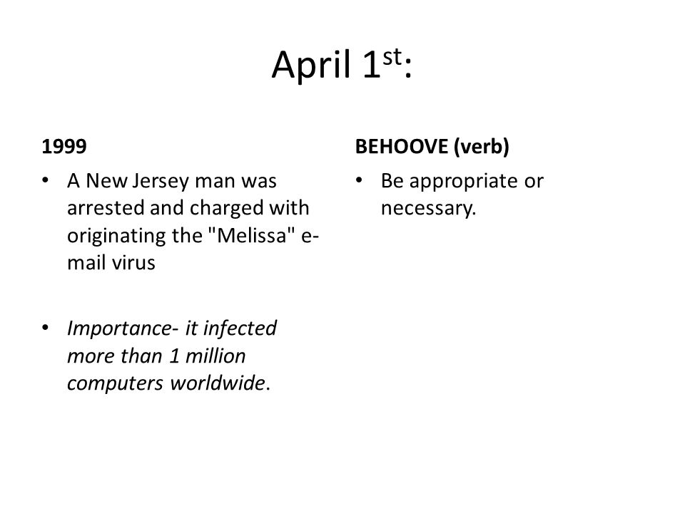 April 1 st : 1999 A New Jersey man was arrested and charged with originating the Melissa e- mail virus Importance- it infected more than 1 million computers worldwide.