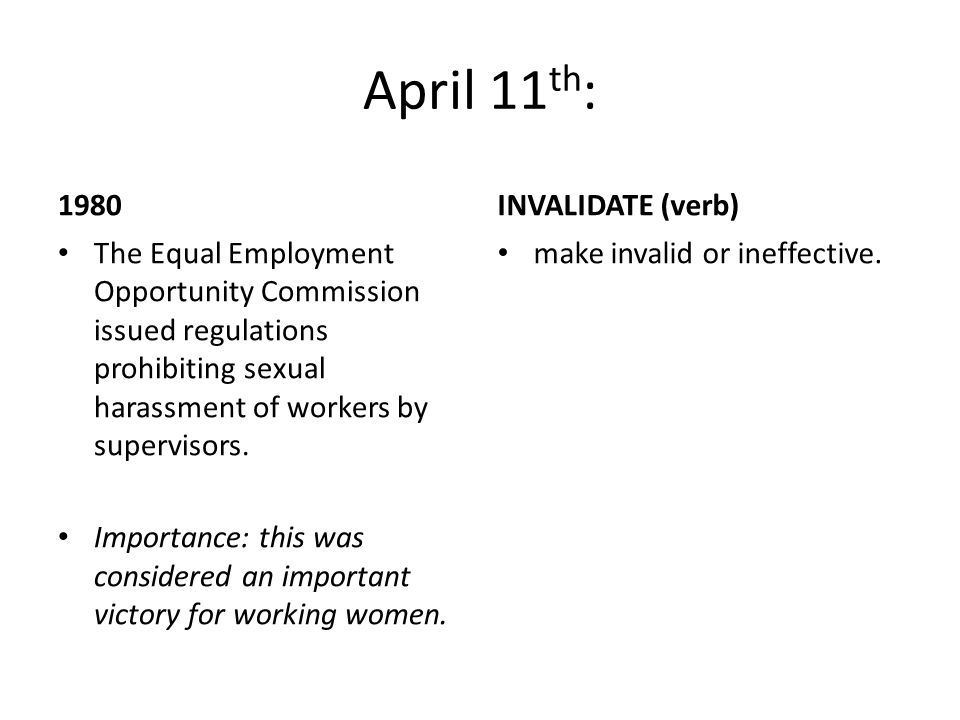 April 11 th : 1980 The Equal Employment Opportunity Commission issued regulations prohibiting sexual harassment of workers by supervisors.