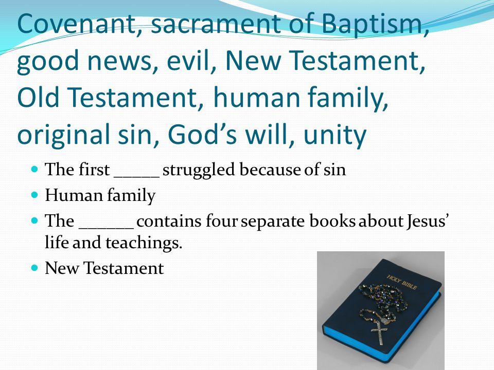 Covenant, sacrament of Baptism, good news, evil, New Testament, Old Testament, human family, original sin, God's will, unity The first _____ struggled
