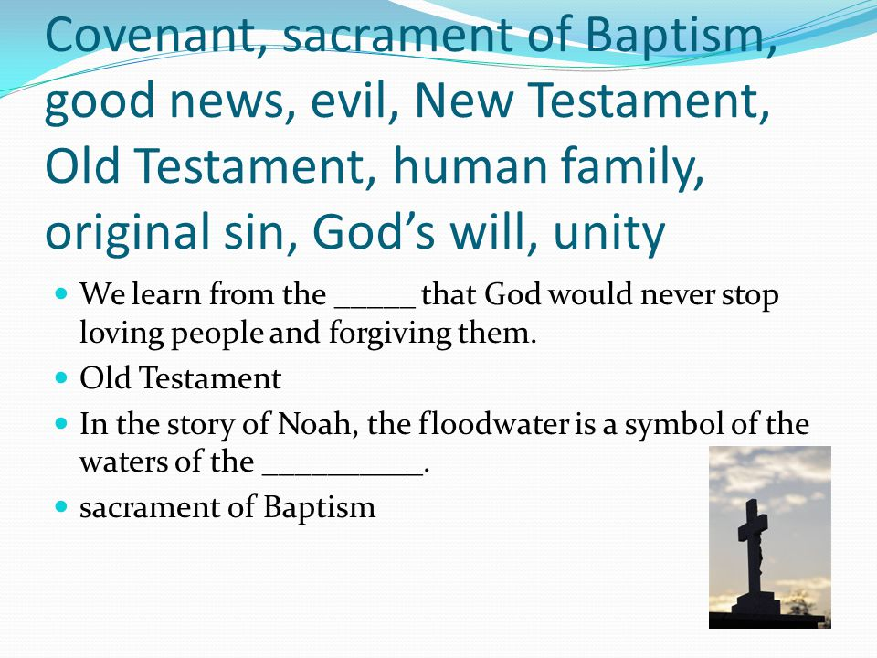 Covenant, sacrament of Baptism, good news, evil, New Testament, Old Testament, human family, original sin, God's will, unity The story of the tower of Babel symbolizes humanity's loss of _____.