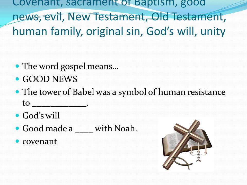 Covenant, sacrament of Baptism, good news, evil, New Testament, Old Testament, human family, original sin, God's will, unity The word gospel means… GO