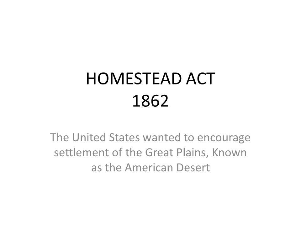 HOMESTEAD ACT 1862 The United States wanted to encourage settlement of the Great Plains, Known as the American Desert
