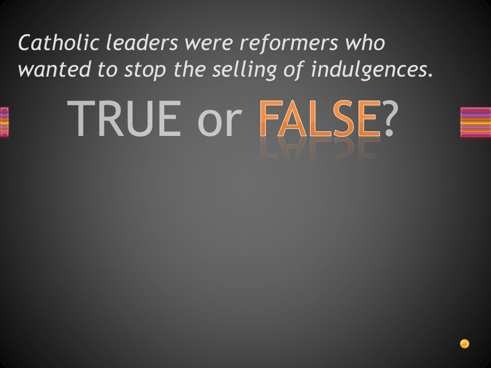 TRUE or FALSE Catholic leaders were reformers who wanted to stop the selling of indulgences.