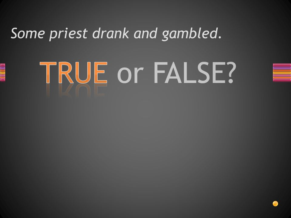 TRUE or FALSE Some priest drank and gambled.