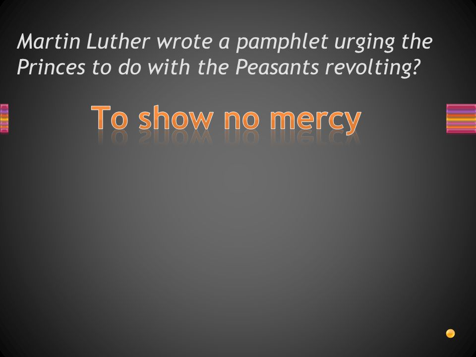 Martin Luther wrote a pamphlet urging the Princes to do with the Peasants revolting