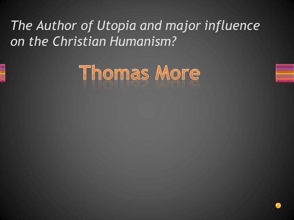 The Author of Utopia and major influence on the Christian Humanism