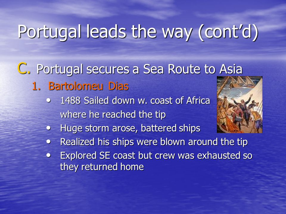 Portugal leads the way (cont'd) C. Portugal secures a Sea Route to Asia 1.Bartolomeu Dias 1488 Sailed down w. coast of Africa 1488 Sailed down w. coas