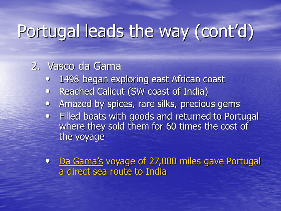Portugal leads the way (cont'd) 2.Vasco da Gama 1498 began exploring east African coast 1498 began exploring east African coast Reached Calicut (SW co