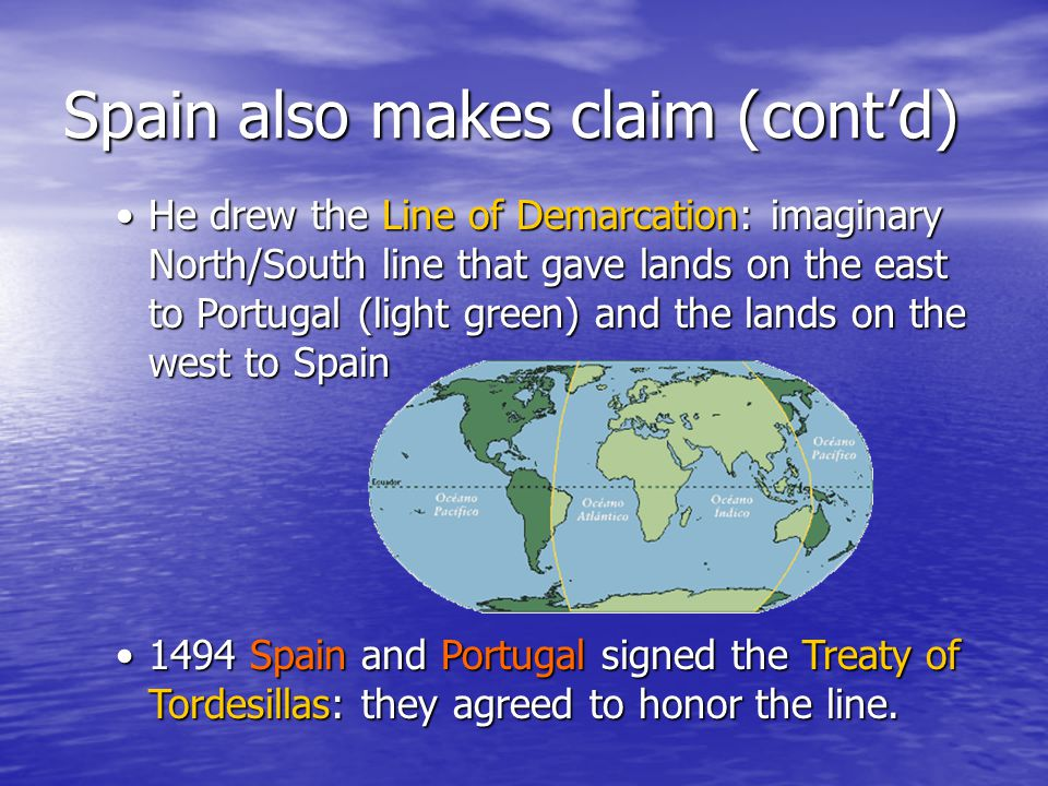 Spain also makes claim (cont'd) He drew the Line of Demarcation: imaginary North/South line that gave lands on the east to Portugal (light green) and the lands on the west to SpainHe drew the Line of Demarcation: imaginary North/South line that gave lands on the east to Portugal (light green) and the lands on the west to Spain 1494 Spain and Portugal signed the Treaty of Tordesillas: they agreed to honor the line.1494 Spain and Portugal signed the Treaty of Tordesillas: they agreed to honor the line.
