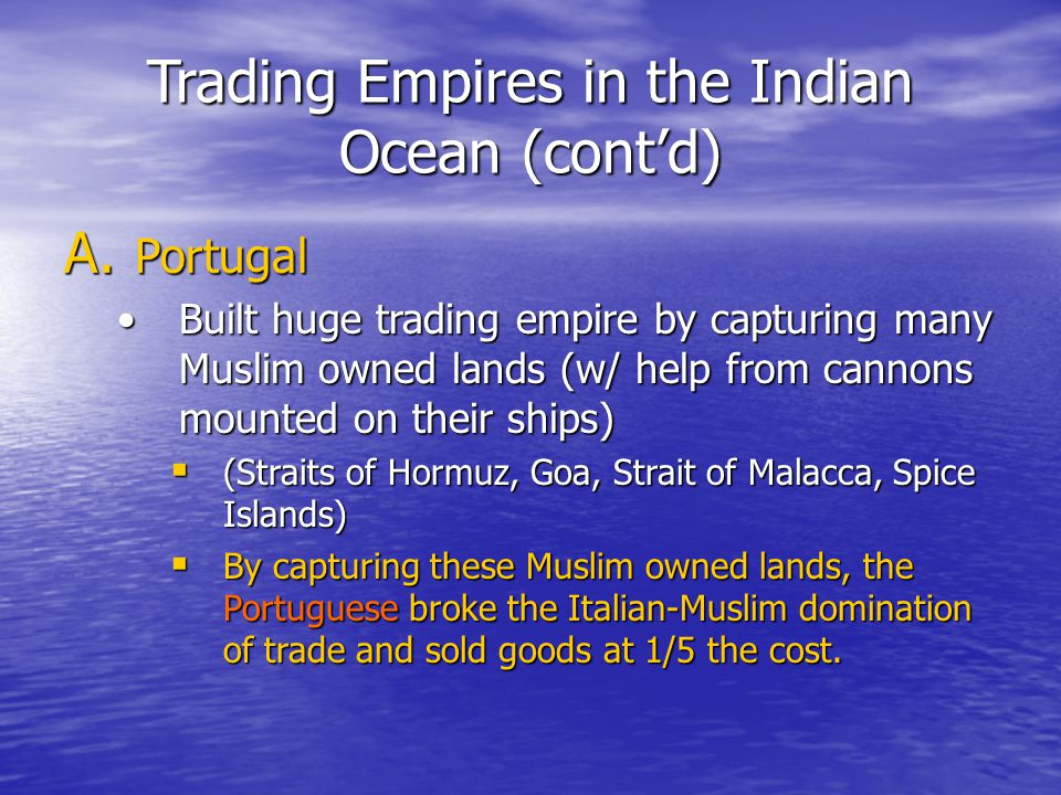 Trading Empires in the Indian Ocean (cont'd) A. Portugal Built huge trading empire by capturing many Muslim owned lands (w/ help from cannons mounted