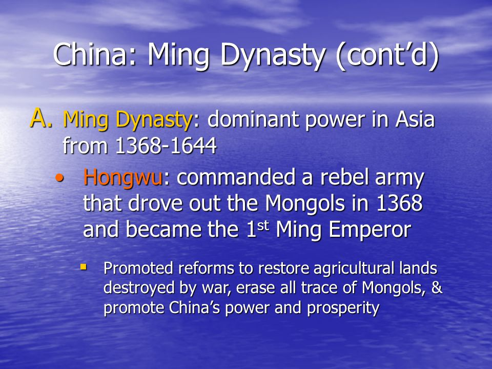 China: Ming Dynasty (cont'd) A. Ming Dynasty: dominant power in Asia from 1368-1644 Hongwu: commanded a rebel army that drove out the Mongols in 1368