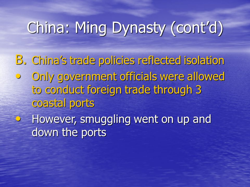 China: Ming Dynasty (cont'd) B. China's trade policies reflected isolation Only government officials were allowed to conduct foreign trade through 3 c