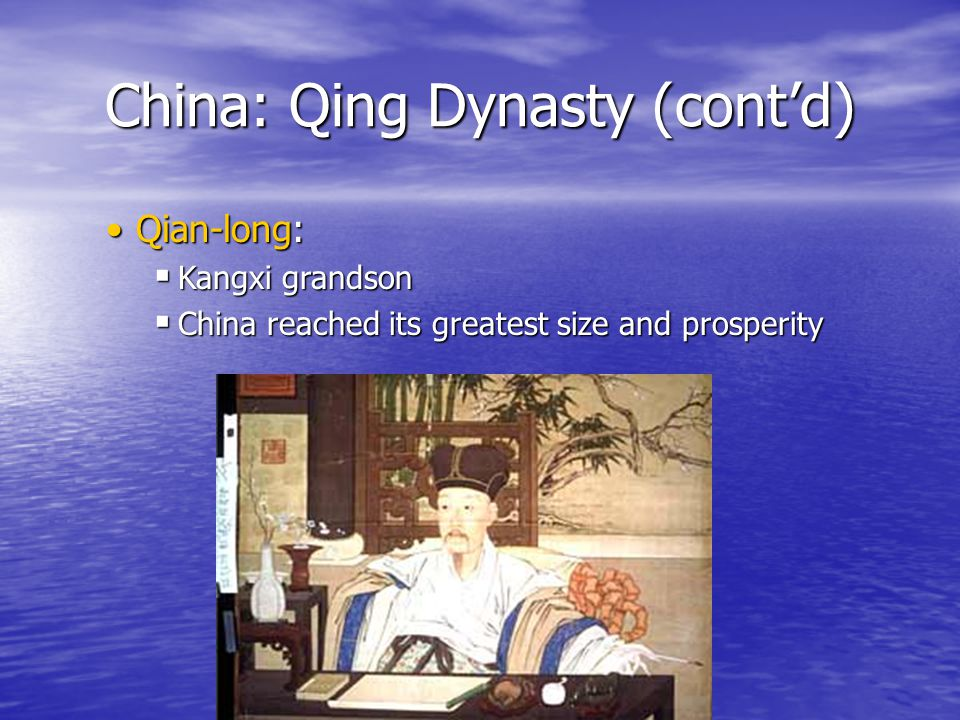 China: Qing Dynasty (cont'd) Qian-long:Qian-long:  Kangxi grandson  China reached its greatest size and prosperity
