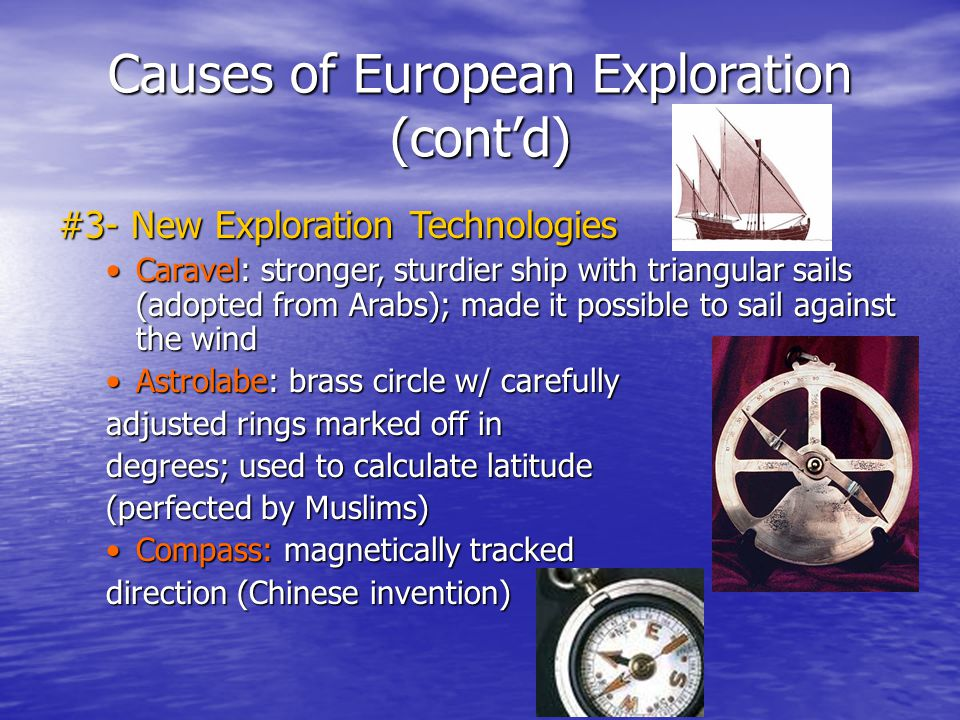 Causes of European Exploration (cont'd) #3- New Exploration Technologies Caravel: stronger, sturdier ship with triangular sails (adopted from Arabs); made it possible to sail against the windCaravel: stronger, sturdier ship with triangular sails (adopted from Arabs); made it possible to sail against the wind Astrolabe: brass circle w/ carefullyAstrolabe: brass circle w/ carefully adjusted rings marked off in degrees; used to calculate latitude (perfected by Muslims) Compass: magnetically trackedCompass: magnetically tracked direction (Chinese invention)