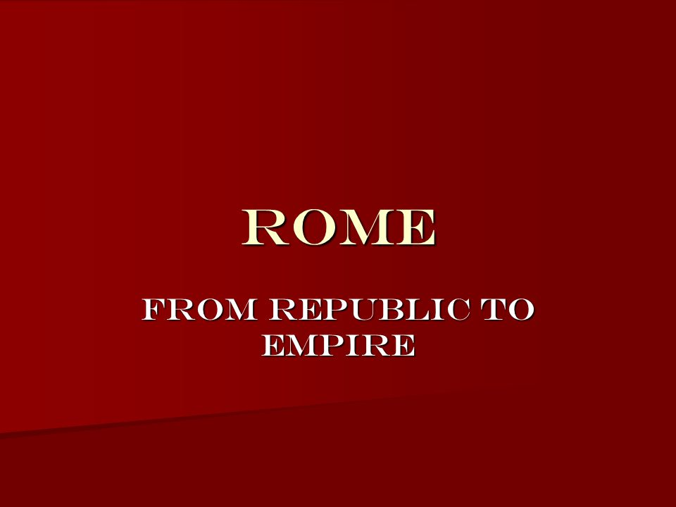 ROME FROM Republic TO empire