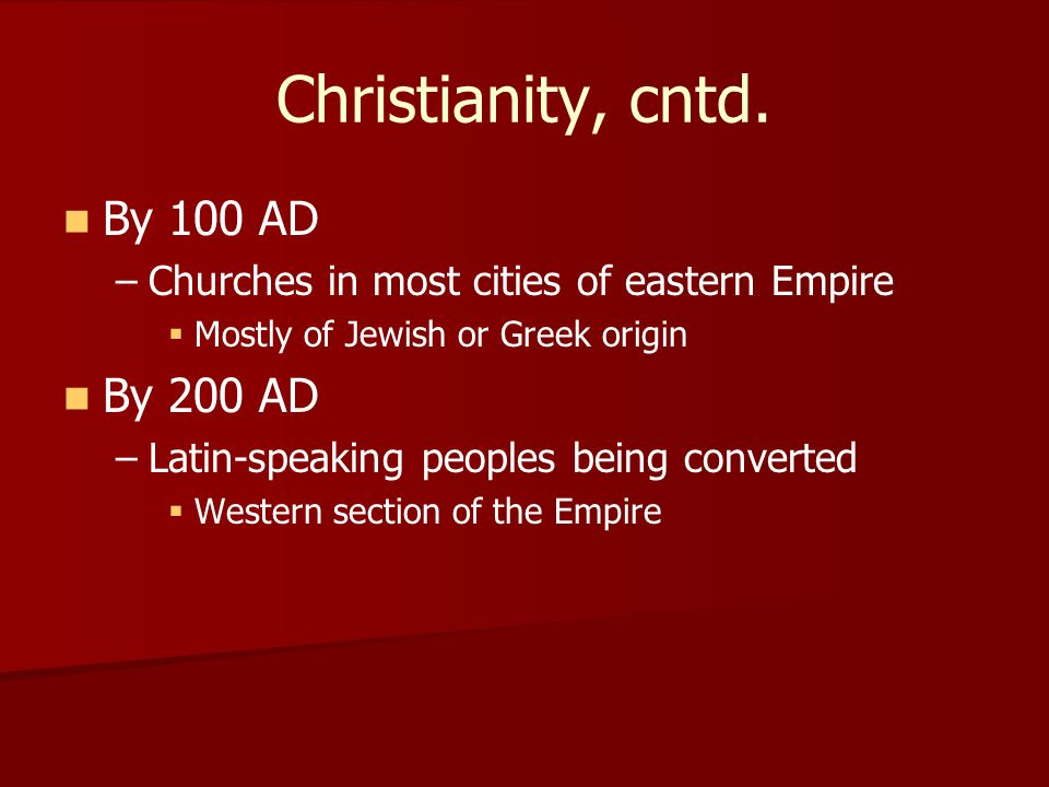 Christianity, cntd. By 100 AD – –Churches in most cities of eastern Empire   Mostly of Jewish or Greek origin By 200 AD – –Latin-speaking peoples be