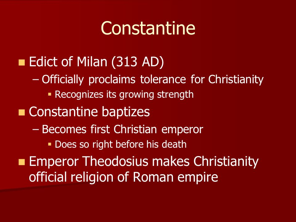 Constantine Edict of Milan (313 AD) – –Officially proclaims tolerance for Christianity   Recognizes its growing strength Constantine baptizes – –Bec