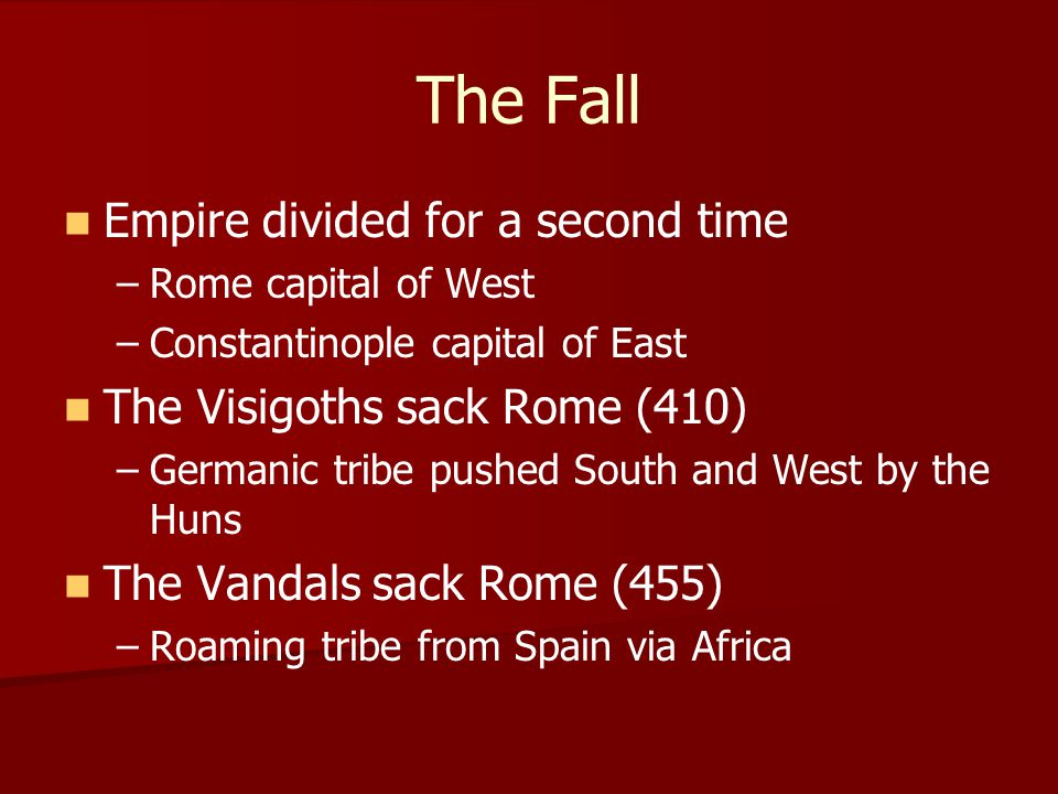 The Fall Empire divided for a second time – –Rome capital of West – –Constantinople capital of East The Visigoths sack Rome (410) – –Germanic tribe pu