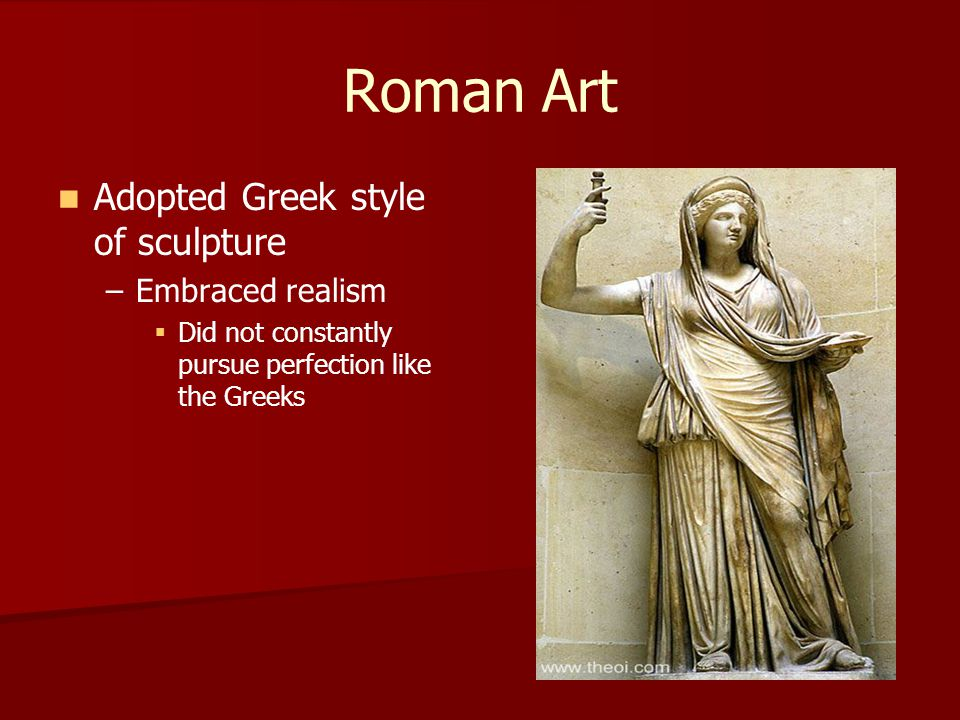 Roman Art Adopted Greek style of sculpture – –Embraced realism   Did not constantly pursue perfection like the Greeks