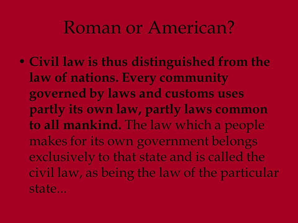 Roman or American? Civil law is thus distinguished from the law of nations. Every community governed by laws and customs uses partly its own law, part