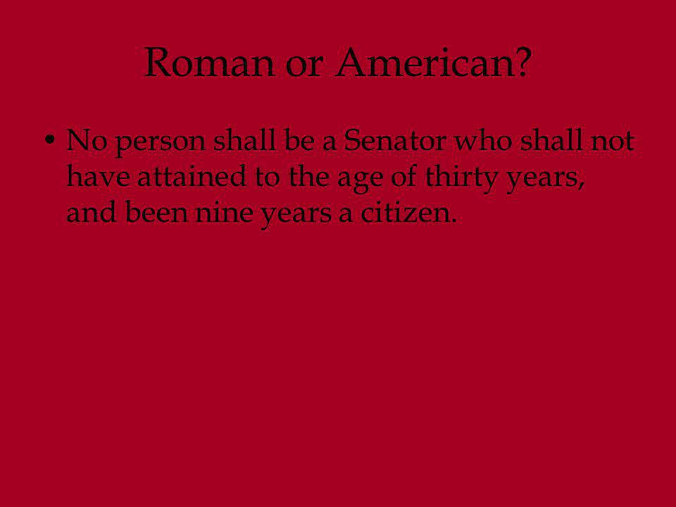 Roman or American? No person shall be a Senator who shall not have attained to the age of thirty years, and been nine years a citizen.