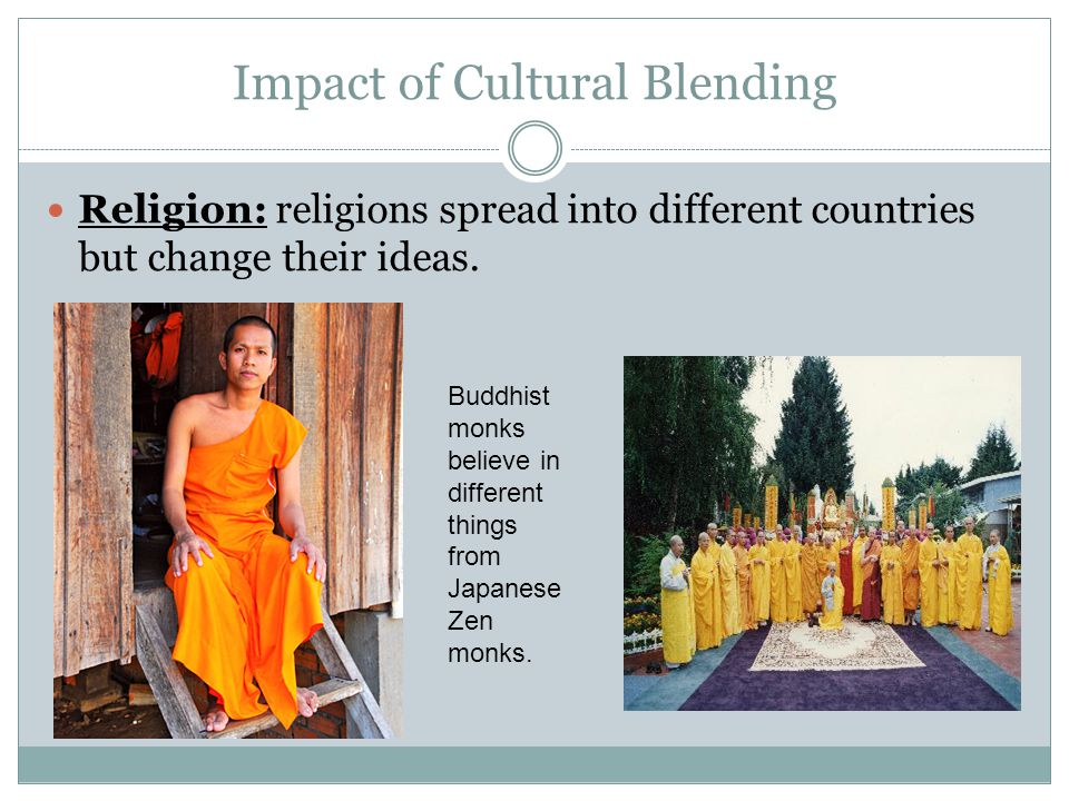 Impact of Cultural Blending Religion: religions spread into different countries but change their ideas. Buddhist monks believe in different things fro