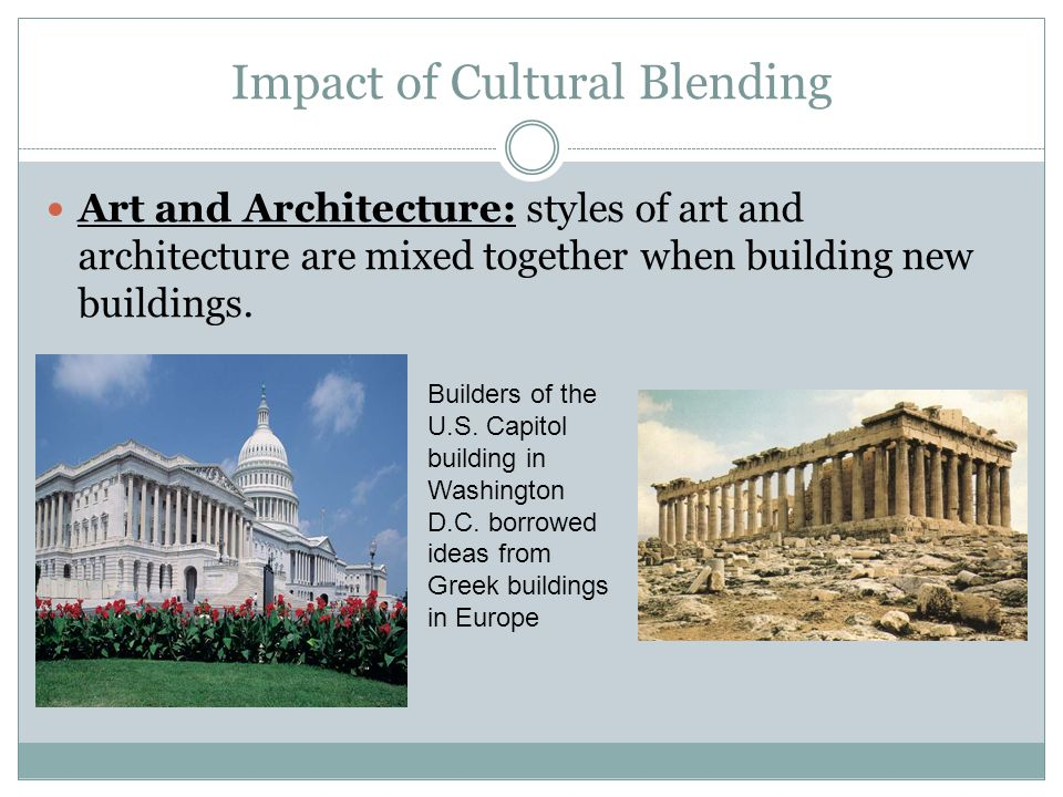 Impact of Cultural Blending Art and Architecture: styles of art and architecture are mixed together when building new buildings. Builders of the U.S.
