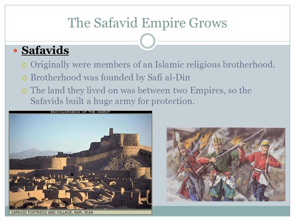 The Safavid Empire Grows Safavids  Originally were members of an Islamic religious brotherhood.  Brotherhood was founded by Safi al-Din  The land t