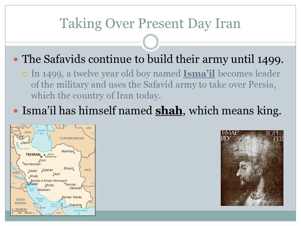 Taking Over Present Day Iran The Safavids continue to build their army until 1499.  In 1499, a twelve year old boy named Isma'il becomes leader of th