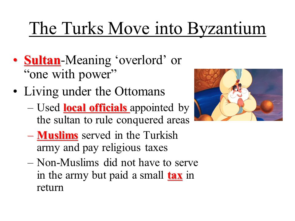 "The Turks Move into Byzantium SultanSultan-Meaning 'overlord' or ""one with power"" Living under the Ottomans local officials –Used local officials appo"