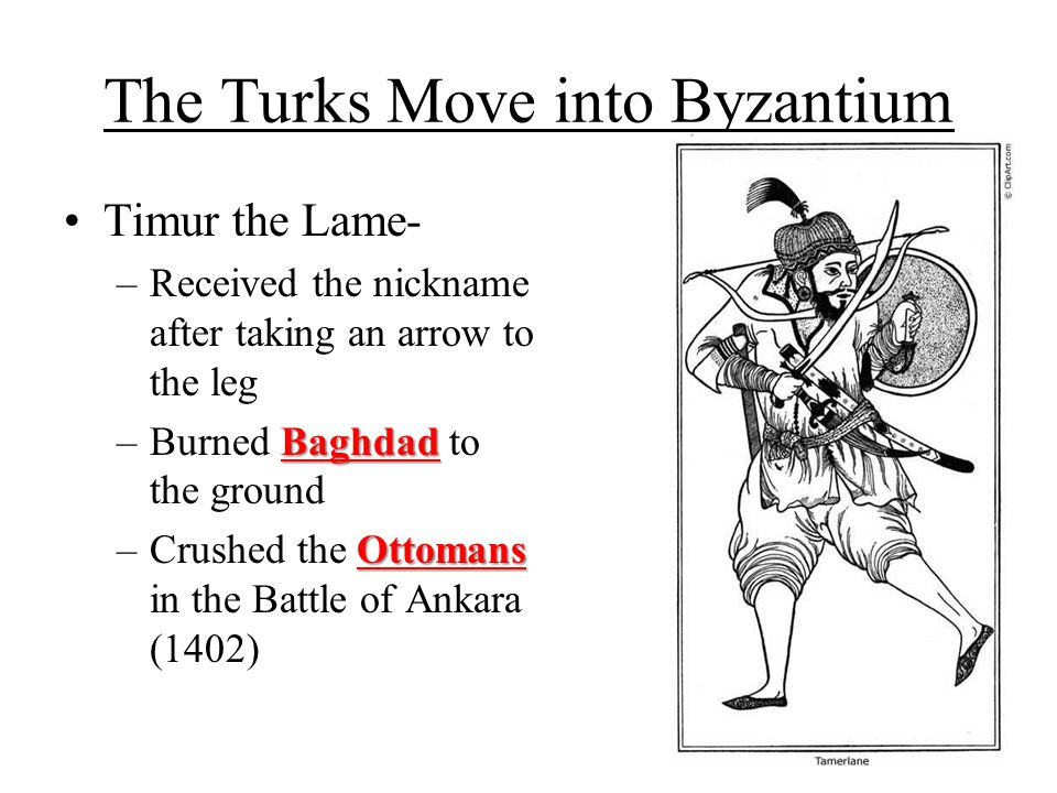 The Turks Move into Byzantium Timur the Lame- –Received the nickname after taking an arrow to the leg Baghdad –Burned Baghdad to the ground Ottomans –