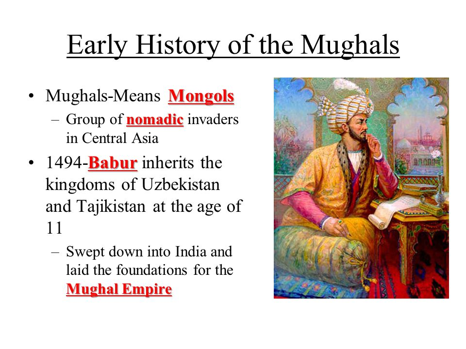 Early History of the Mughals MongolsMughals-Means Mongols nomadic –Group of nomadic invaders in Central Asia Babur1494-Babur inherits the kingdoms of