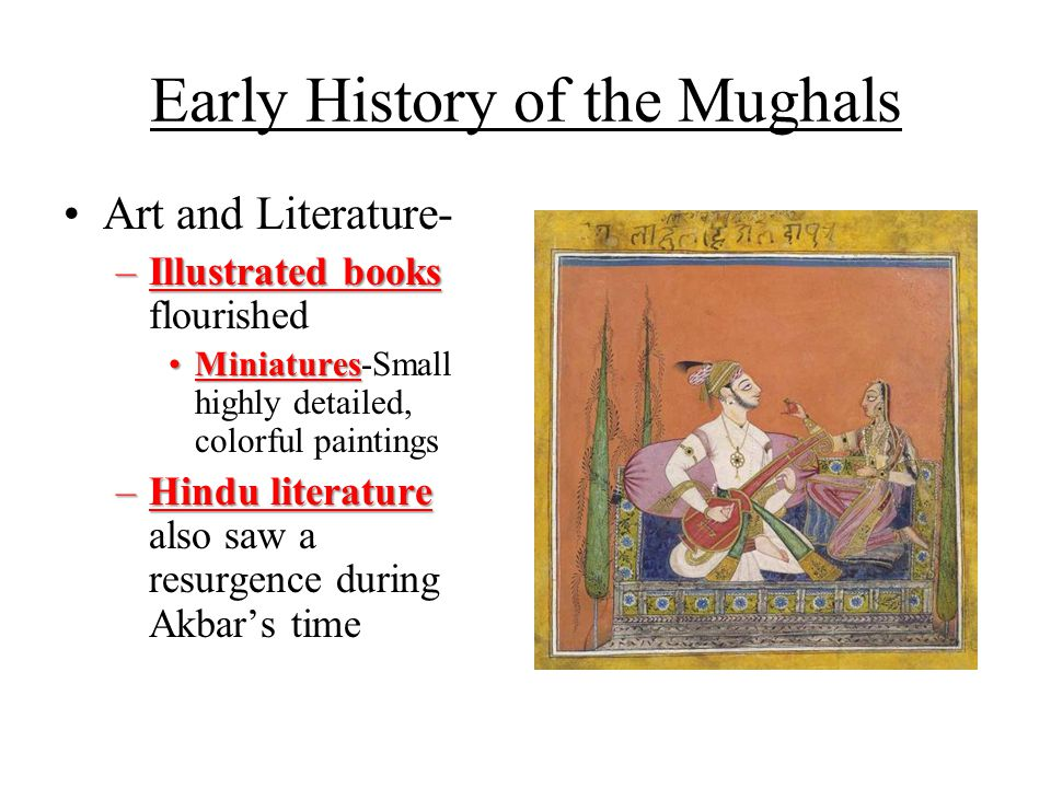 Early History of the Mughals Art and Literature- –Illustrated books –Illustrated books flourished MiniaturesMiniatures-Small highly detailed, colorful