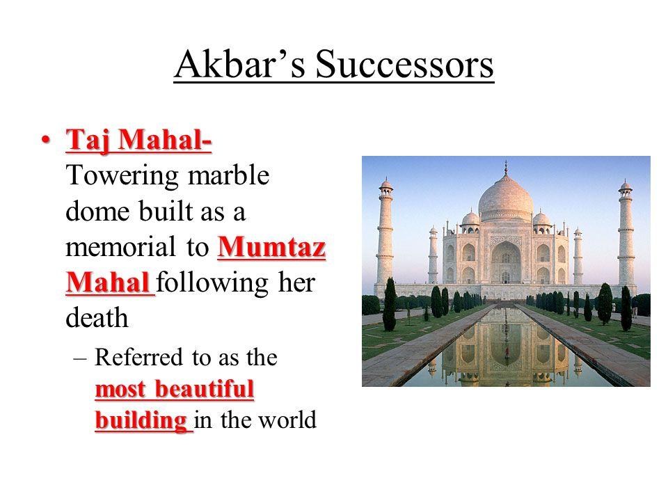 Akbar's Successors Taj Mahal- Mumtaz MahalTaj Mahal- Towering marble dome built as a memorial to Mumtaz Mahal following her death most beautiful building –Referred to as the most beautiful building in the world