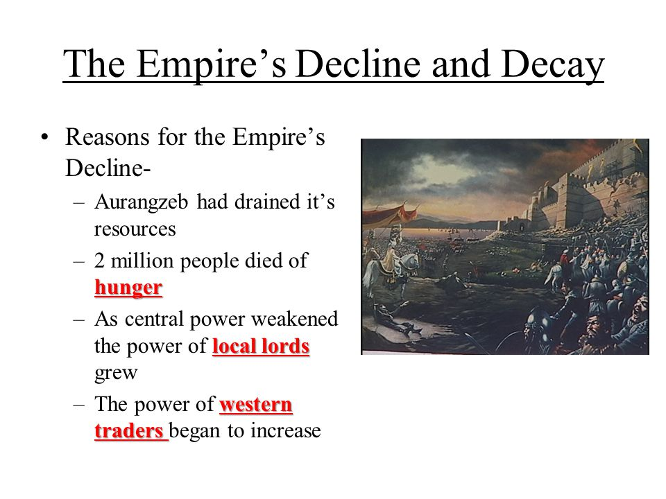 The Empire's Decline and Decay Reasons for the Empire's Decline- –Aurangzeb had drained it's resources hunger –2 million people died of hunger local l