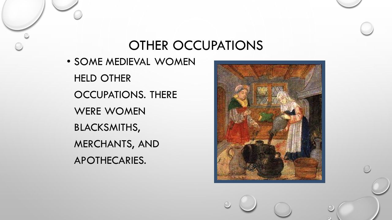 OTHER OCCUPATIONS SOME MEDIEVAL WOMEN HELD OTHER OCCUPATIONS. THERE WERE WOMEN BLACKSMITHS, MERCHANTS, AND APOTHECARIES.