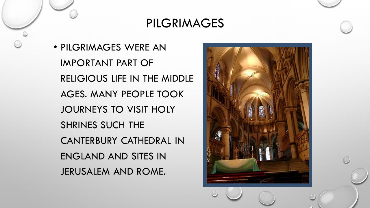 PILGRIMAGES PILGRIMAGES WERE AN IMPORTANT PART OF RELIGIOUS LIFE IN THE MIDDLE AGES. MANY PEOPLE TOOK JOURNEYS TO VISIT HOLY SHRINES SUCH THE CANTERBU