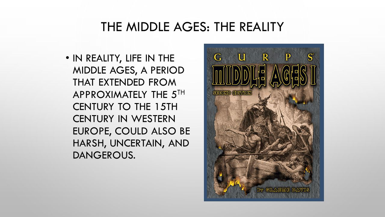 THE MIDDLE AGES: THE REALITY IN REALITY, LIFE IN THE MIDDLE AGES, A PERIOD THAT EXTENDED FROM APPROXIMATELY THE 5 TH CENTURY TO THE 15TH CENTURY IN WE