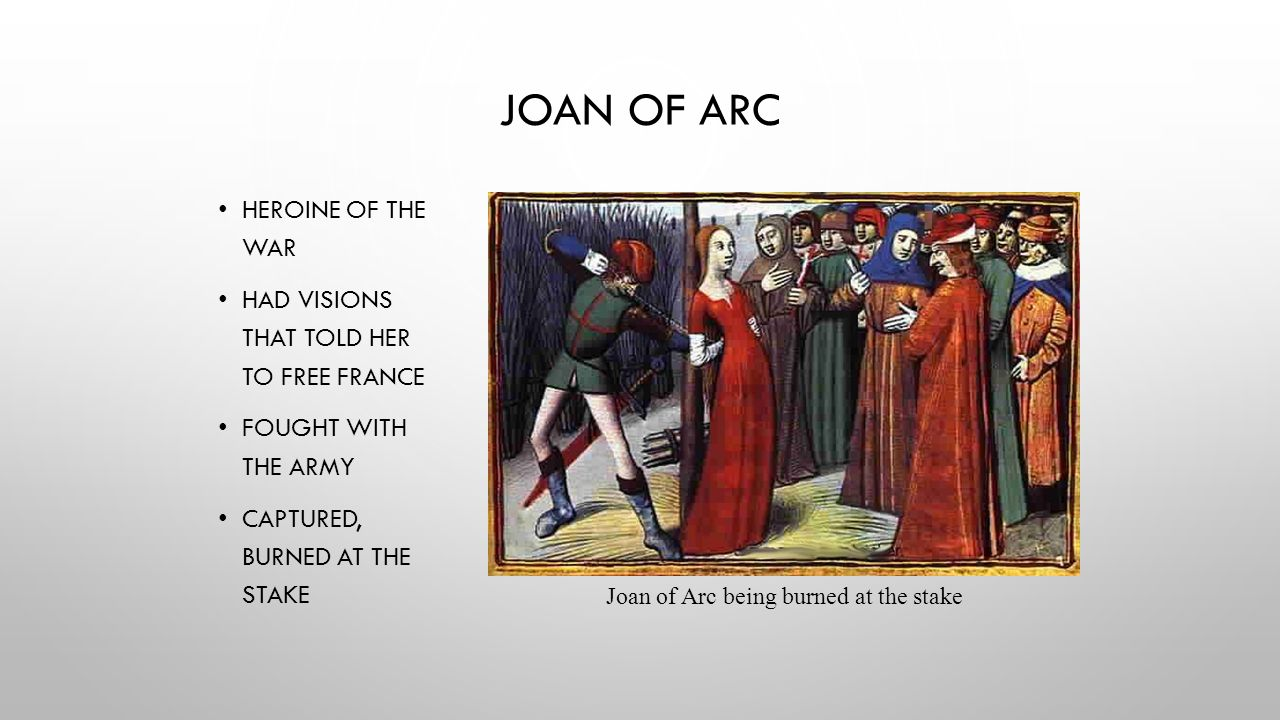 JOAN OF ARC HEROINE OF THE WAR HAD VISIONS THAT TOLD HER TO FREE FRANCE FOUGHT WITH THE ARMY CAPTURED, BURNED AT THE STAKE Joan of Arc being burned at