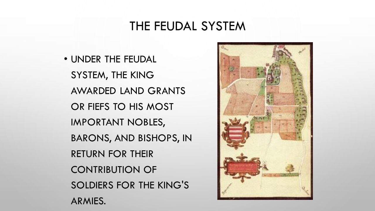 THE FEUDAL SYSTEM UNDER THE FEUDAL SYSTEM, THE KING AWARDED LAND GRANTS OR FIEFS TO HIS MOST IMPORTANT NOBLES, BARONS, AND BISHOPS, IN RETURN FOR THEI