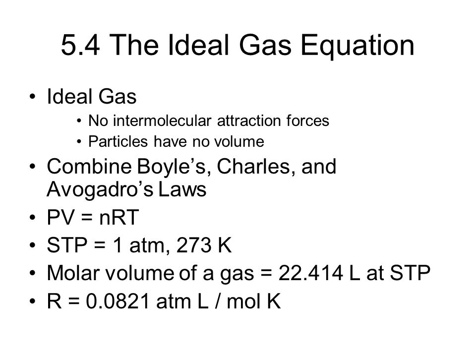 5.4 The Ideal Gas Equation Ideal Gas No intermolecular attraction forces Particles have no volume Combine Boyle's, Charles, and Avogadro's Laws PV = n