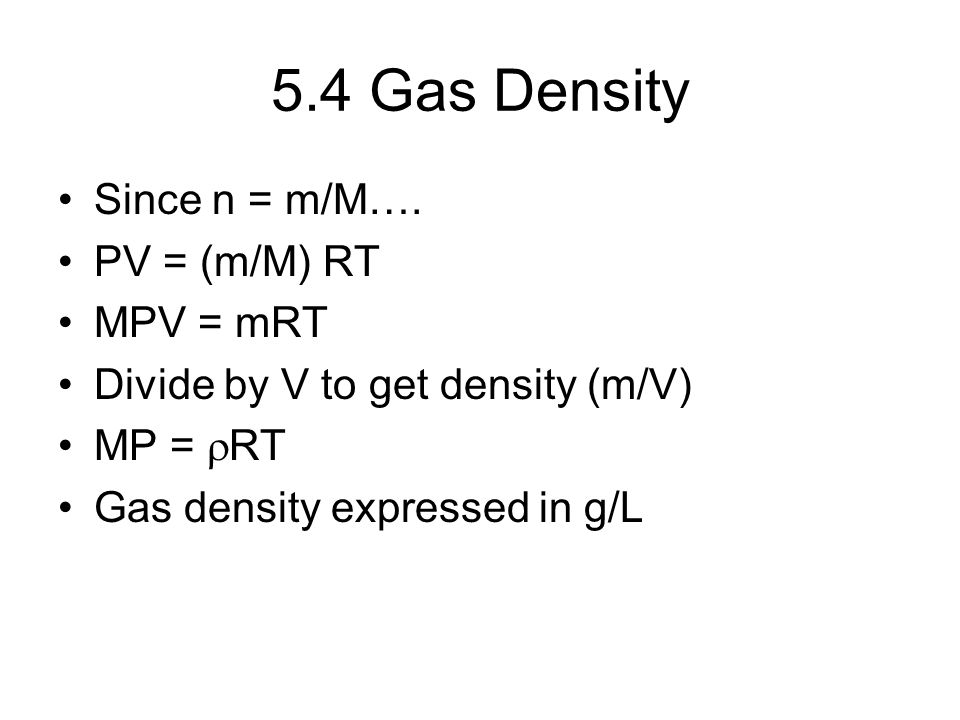 5.4 Gas Density Since n = m/M…. PV = (m/M) RT MPV = mRT Divide by V to get density (m/V) MP =  RT Gas density expressed in g/L