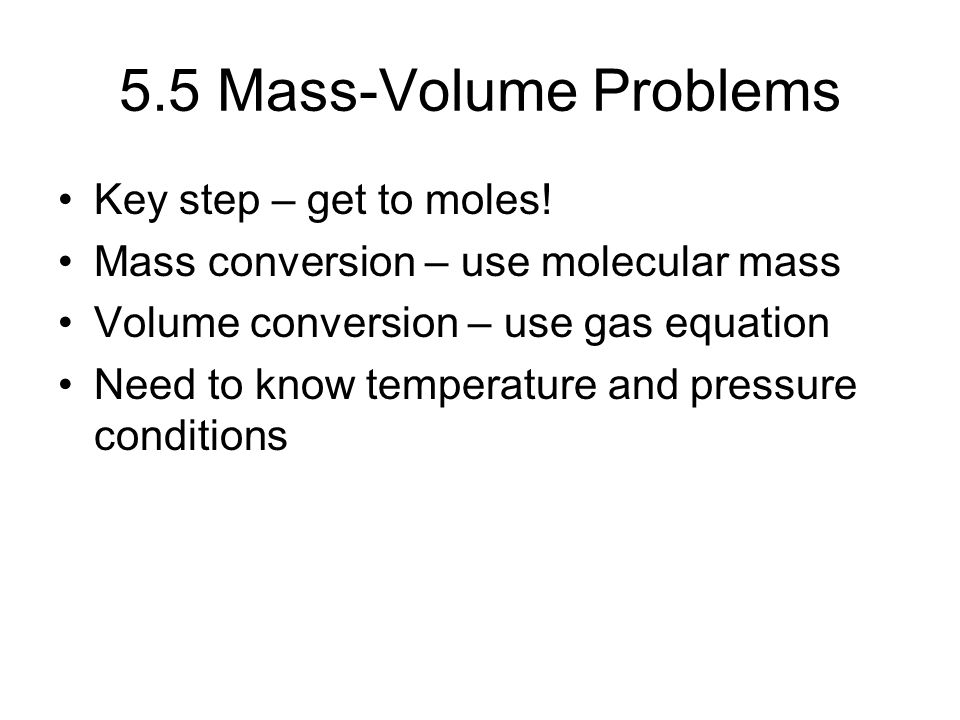 5.5 Mass-Volume Problems Key step – get to moles! Mass conversion – use molecular mass Volume conversion – use gas equation Need to know temperature a