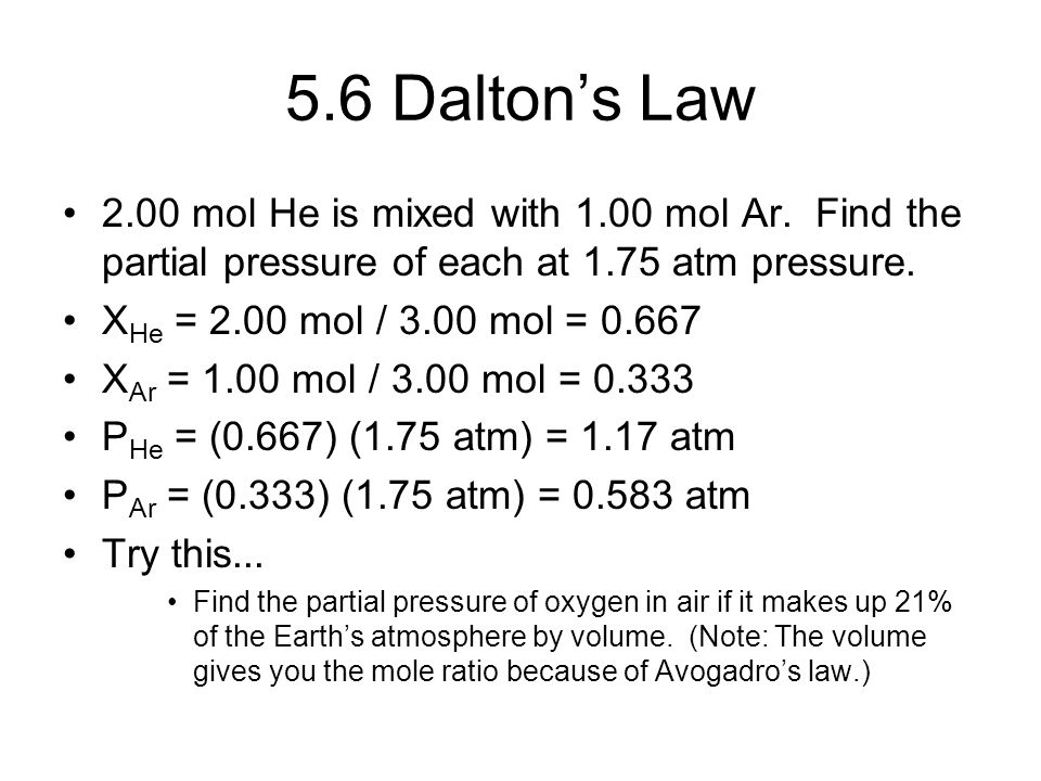 5.6 Dalton's Law 2.00 mol He is mixed with 1.00 mol Ar. Find the partial pressure of each at 1.75 atm pressure. X He = 2.00 mol / 3.00 mol = 0.667 X A