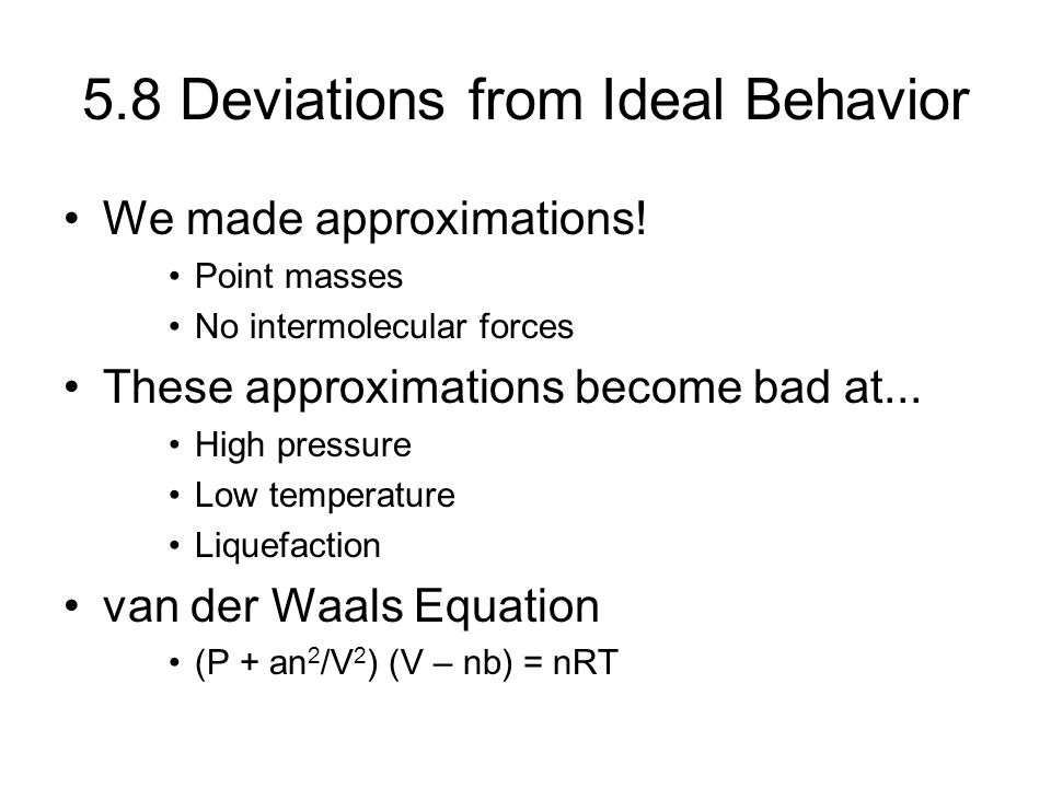 5.8 Deviations from Ideal Behavior We made approximations! Point masses No intermolecular forces These approximations become bad at... High pressure L