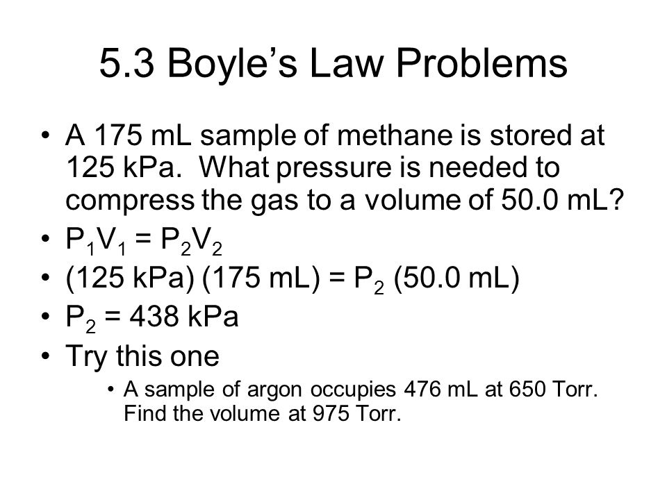 5.3 Boyle's Law Problems A 175 mL sample of methane is stored at 125 kPa. What pressure is needed to compress the gas to a volume of 50.0 mL? P 1 V 1
