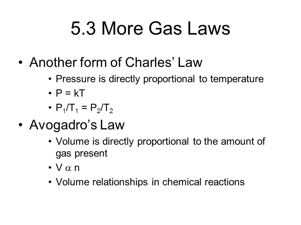 5.3 More Gas Laws Another form of Charles' Law Pressure is directly proportional to temperature P = kT P 1 /T 1 = P 2 /T 2 Avogadro's Law Volume is di